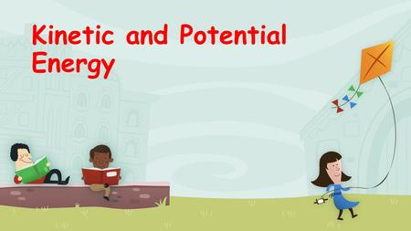 Kinetic and Potential Energy Objectives You will be able to define and identify Kinetic and Potential energy. You will be able to illustrate examples.