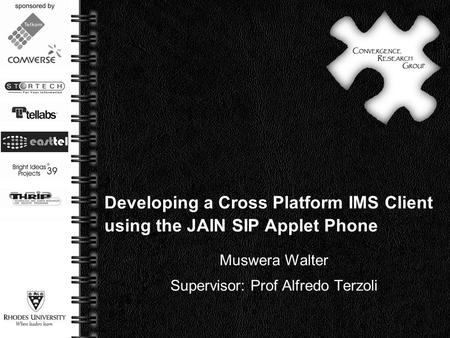 Page  1 Developing a Cross Platform IMS Client using the JAIN SIP Applet Phone Muswera Walter Supervisor: Prof Alfredo Terzoli.