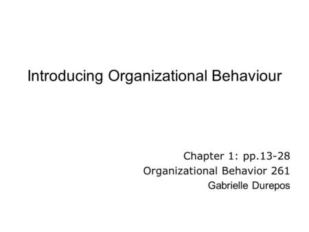 Introducing Organizational Behaviour Chapter 1: pp.13-28 Organizational Behavior 261 Gabrielle Durepos.