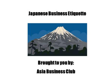 Japanese <strong>Business</strong> <strong>Etiquette</strong> Brought to you by: Asia <strong>Business</strong> Club.