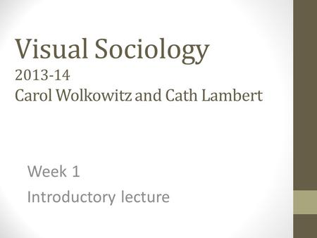 Visual Sociology 2013-14 Carol Wolkowitz and Cath Lambert Week 1 Introductory lecture.