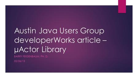 Austin Java Users Group developerWorks article – µActor Library BARRY FEIGENBAUM, PH. D. 02/26/13.