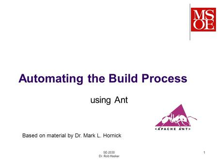 Automating the Build Process using Ant SE-2030 Dr. Rob Hasker 1 Based on material by Dr. Mark L. Hornick.
