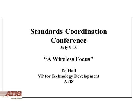 "Standards Coordination Conference July 9-10 ""A Wireless Focus"" Ed Hall VP for Technology Development ATIS."