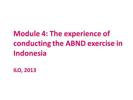 Module 4: The experience of conducting the ABND exercise in Indonesia ILO, 2013.