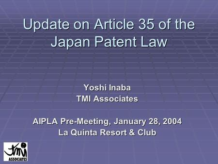 Update on Article 35 of the Japan Patent Law Yoshi Inaba TMI Associates AIPLA Pre-Meeting, January 28, 2004 La Quinta Resort & Club.