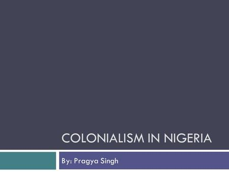 COLONIALISM IN NIGERIA By: Pragya Singh. Reasons for Colonization in Nigeria  Rich in Natural resources  Gold  Coal  Rubber  Tin  Nigerians were.