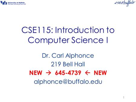 CSE115: Introduction to Computer Science I Dr. Carl Alphonce 219 Bell Hall NEW  645-4739  NEW 1.