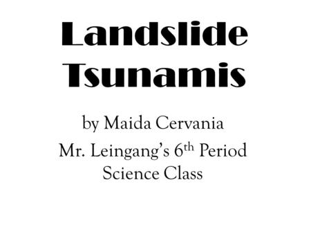 Landslide Tsunamis by Maida Cervania Mr. Leingang's 6 th Period Science Class.