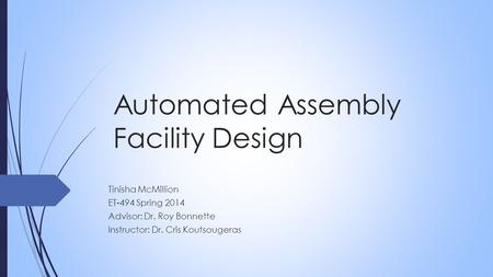 Automated Assembly Facility Design Tinisha McMillion ET-494 Spring 2014 Advisor: Dr. Roy Bonnette Instructor: Dr. Cris Koutsougeras.