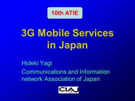 1 3G Mobile Services in Japan Hideki Yagi Communications and Information network Association of Japan 10th ATIE.