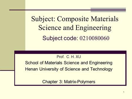 1 Subject: Composite Materials Science and Engineering Subject code: 0210080060 Prof. C. H. XU School of Materials Science and Engineering Henan University.