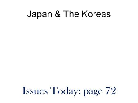 Japan & The Koreas Issues Today: page 72. We have a ton to do today!! Get ready to start class immediately. You will need your notebook and a textbook.