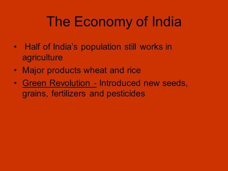 The Economy of India Half of India's population still works in agriculture Major products wheat and rice Green Revolution - Introduced new seeds, grains,