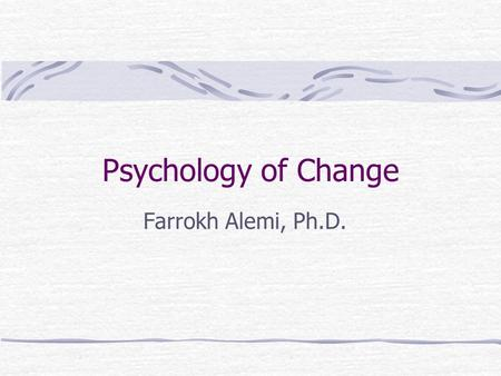 Psychology of Change Farrokh Alemi, Ph.D.. Objectives Describe what works in changing behavior Assess potential likelihood of a project succeeding.