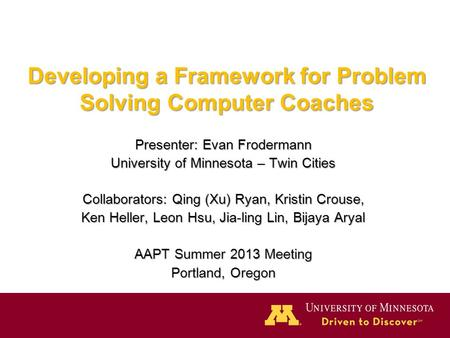 Developing a Framework for Problem Solving Computer Coaches Presenter: Evan Frodermann University of Minnesota – Twin Cities Collaborators: Qing (Xu) Ryan,