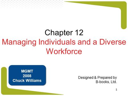 1 Chapter 12 Managing Individuals and a Diverse Workforce Designed & Prepared by B-books, Ltd. MGMT 2008 Chuck Williams.