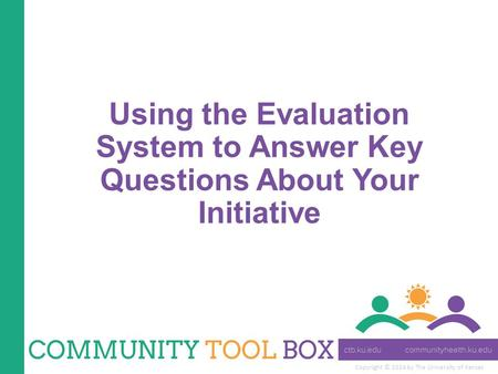 Copyright © 2014 by The University of Kansas Using the Evaluation System to Answer Key Questions About Your Initiative.