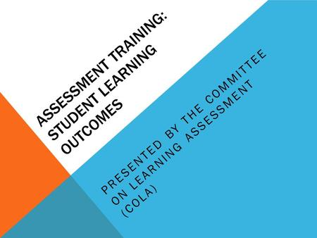 ASSESSMENT TRAINING: STUDENT LEARNING OUTCOMES PRESENTED BY THE COMMITTEE ON LEARNING ASSESSMENT (COLA)