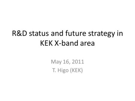 R&D status and future strategy in KEK X-band area May 16, 2011 T. Higo (KEK)