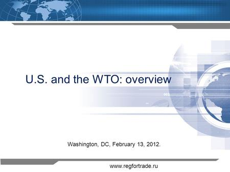 1 U.S. and the WTO: overview Washington, DC, February 13, 2012. www.regfortrade.ru.