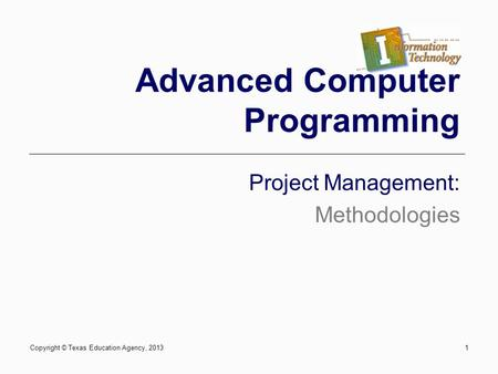 1 Advanced Computer Programming Project Management: Methodologies Copyright © Texas Education Agency, 2013.