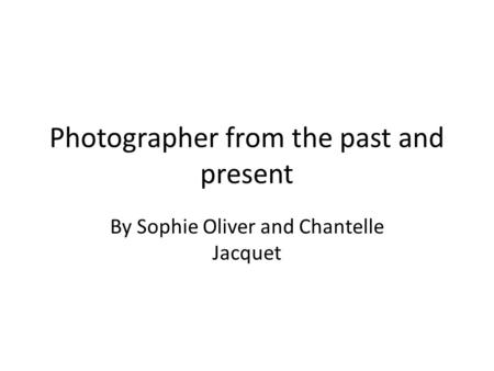 Photographer from the past and present By Sophie Oliver and Chantelle Jacquet.