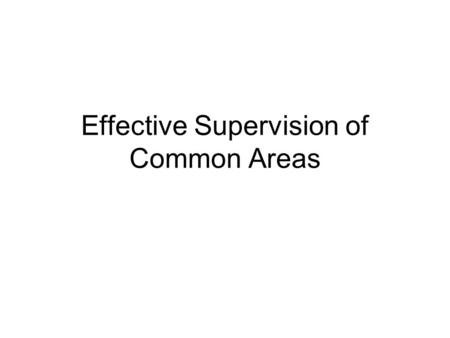 Effective Supervision of Common Areas. Effective Supervision Positive Your behavior sets a tone –High expectations, cooperation, and respect -vs- –Hostility,