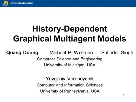 History-Dependent Graphical Multiagent Models Quang Duong Michael P. Wellman Satinder Singh Computer Science and Engineering University of Michigan, USA.