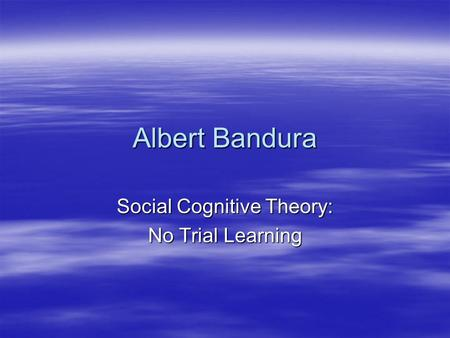 Albert Bandura Social Cognitive Theory: No Trial Learning.