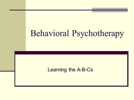 Behavioral Psychotherapy Learning the A-B-Cs. Defining Behavior What we do…Outward manifestation of our inner selves Communication (to others) of how.