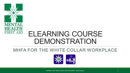 ELEARNING COURSE DEMONSTRATION MHFA FOR THE WHITE COLLAR WORKPLACE COPYRIGHT 2015 - MENTAL HEALTH FIRST AID AUSTRALIA - MHFA.COM.AU 1.