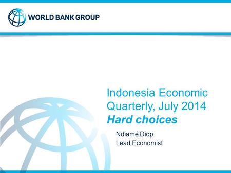 Indonesia Economic Quarterly, July 2014 Hard choices Ndiamé Diop Lead Economist.