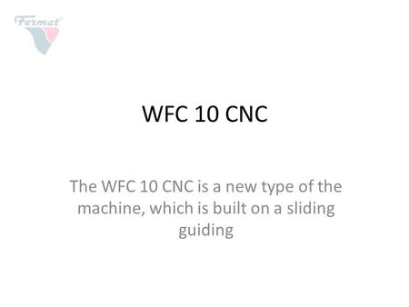 WFC 10 CNC The WFC 10 CNC is a new type of the machine, which is built on a sliding guiding.