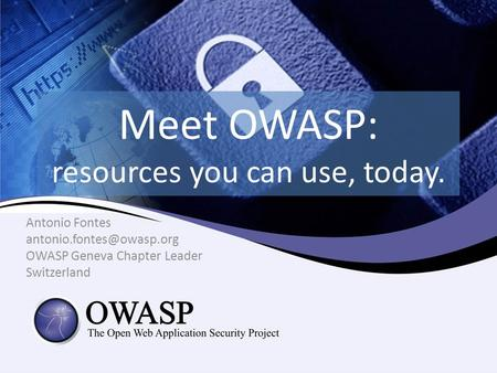 Meet OWASP: resources you can use, today. Antonio Fontes OWASP Geneva Chapter Leader Switzerland.