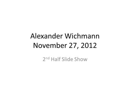 Alexander Wichmann November 27, 2012 2 nd Half Slide Show.