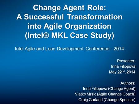 Change Agent Role: A Successful Transformation into Agile Organization (Intel® MKL Case Study) Intel Agile and Lean Development Conference - 2014 Presenter:
