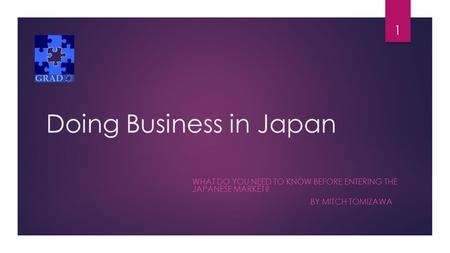 Doing Business in Japan WHAT DO YOU NEED TO KNOW BEFORE ENTERING THE JAPANESE MARKET? BY MITCH TOMIZAWA 1.