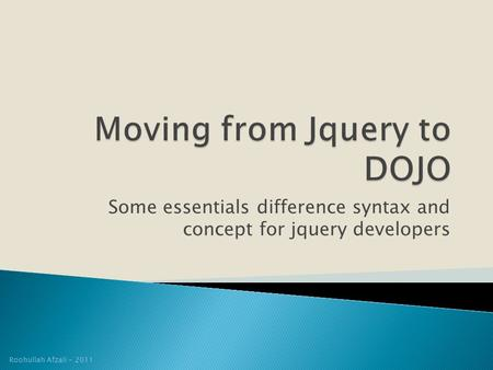Some essentials difference syntax and concept for jquery developers Roohullah Afzali - 2011.