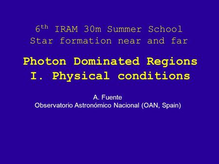 6 th IRAM 30m Summer School Star formation near and far A. Fuente Observatorio Astronómico Nacional (OAN, Spain) Photon Dominated Regions I. Physical conditions.