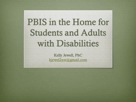 PBIS in the Home for Students and Adults with Disabilities Kelly Jewell, PhC