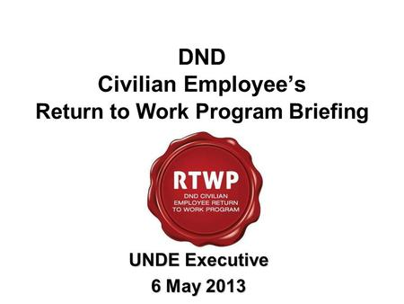 DND Civilian Employee's Return to Work Program Briefing UNDE Executive 6 May 2013.