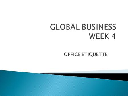 GLOBAL BUSINESS WEEK 4 OFFICE ETIQUETTE.