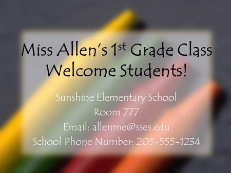 Miss Allen's 1 st Grade Class Welcome Students! Sunshine Elementary School Room 777   School Phone Number: 205-555-1234.