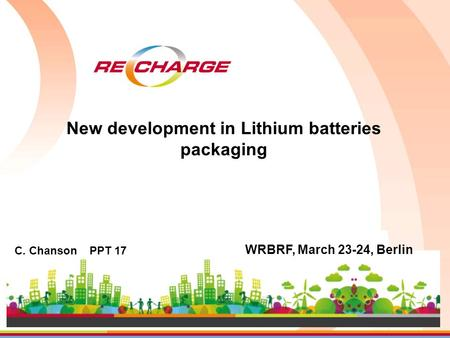 C. Chanson PPT 17 WRBRF, March 23-24, Berlin New development in Lithium batteries packaging.