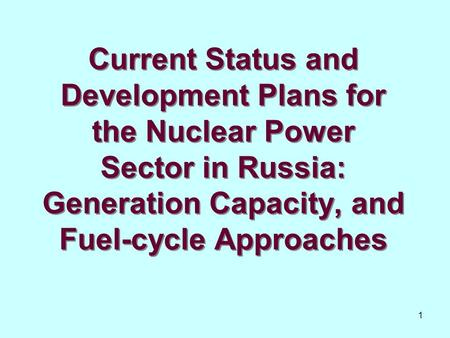 1 Current Status and Development Plans for the Nuclear Power Sector in Russia: Generation Capacity, and Fuel-cycle Approaches.