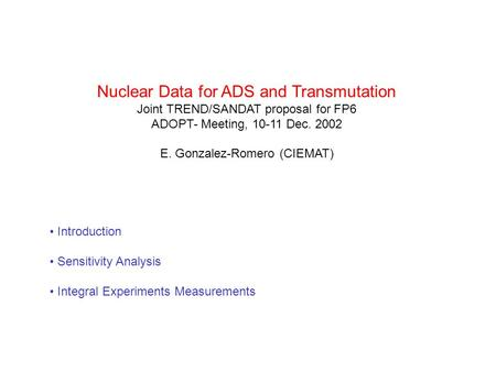 Nuclear Data for ADS and Transmutation Joint TREND/SANDAT proposal for FP6 ADOPT- Meeting, 10-11 Dec. 2002 E. Gonzalez-Romero (CIEMAT) Introduction Sensitivity.