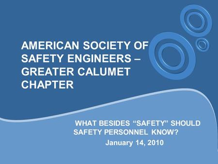 "AMERICAN SOCIETY OF SAFETY ENGINEERS – GREATER CALUMET CHAPTER WHAT BESIDES ""SAFETY"" SHOULD SAFETY PERSONNEL KNOW? January 14, 2010."