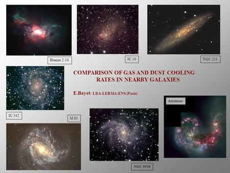 Henize 2-10 IC 342 M 83 NGC 253 NGC 6946 COMPARISON OF GAS AND DUST COOLING RATES IN NEARBY GALAXIES E.Bayet : LRA-LERMA-ENS (Paris) IC 10 Antennae.