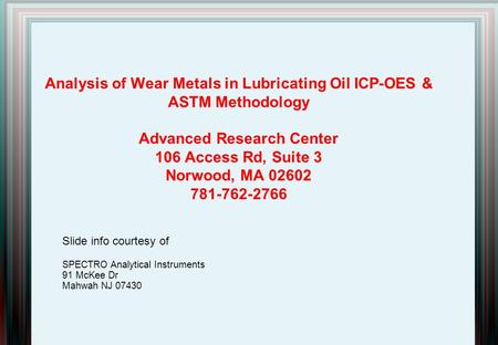 Analysis of Wear Metals in Lubricating Oil ICP-OES & ASTM Methodology Advanced Research Center 106 Access Rd, Suite 3 Norwood, MA 02602 781-762-2766 Slide.